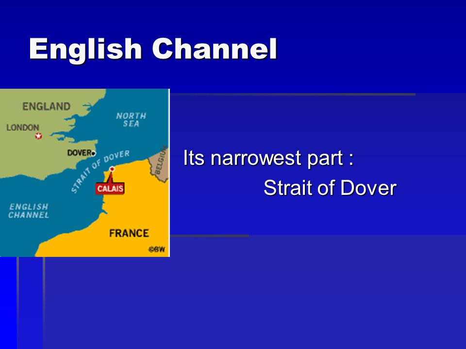 English Channel Its narrowest part : Strait of Dover Strait of Dover