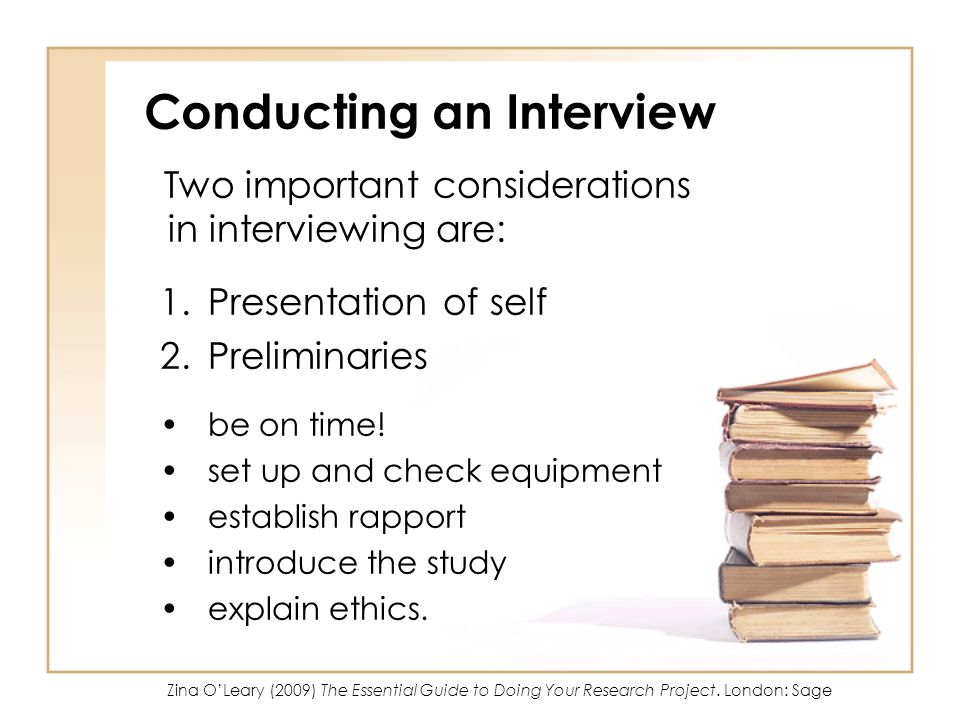 Conducting an Interview Two important considerations in interviewing are: 1.Presentation of self 2.Preliminaries be on time.