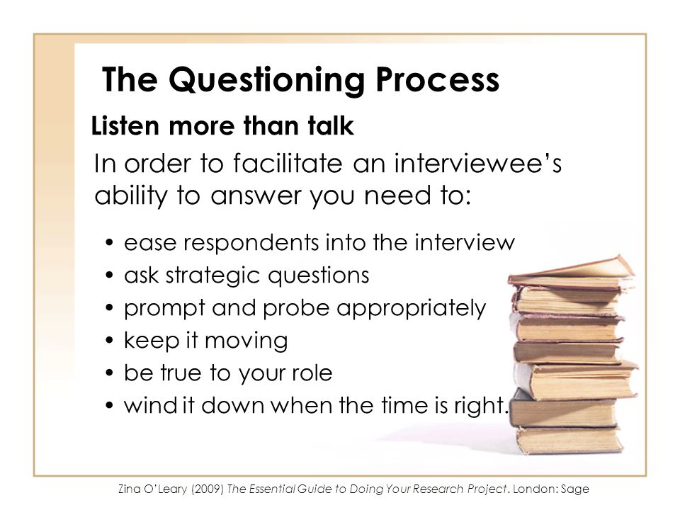 The Questioning Process Listen more than talk In order to facilitate an interviewees ability to answer you need to: ease respondents into the interview ask strategic questions prompt and probe appropriately keep it moving be true to your role wind it down when the time is right.