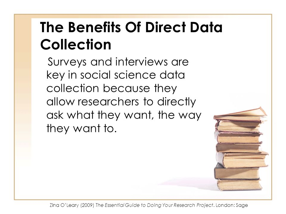 The Benefits Of Direct Data Collection Surveys and interviews are key in social science data collection because they allow researchers to directly ask what they want, the way they want to.