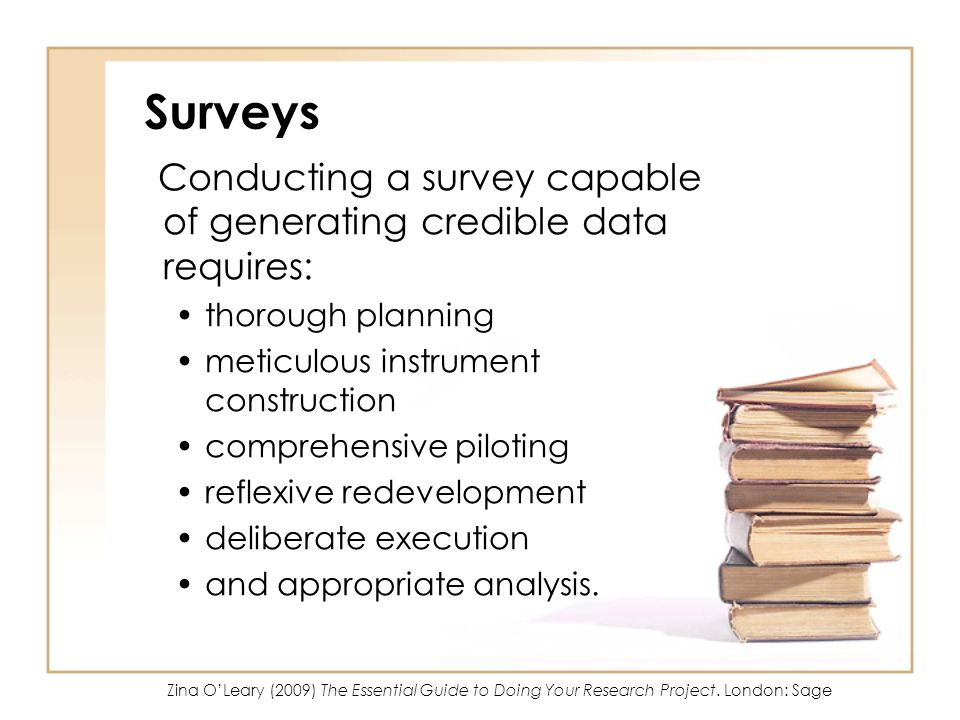 Surveys Conducting a survey capable of generating credible data requires: thorough planning meticulous instrument construction comprehensive piloting reflexive redevelopment deliberate execution and appropriate analysis.