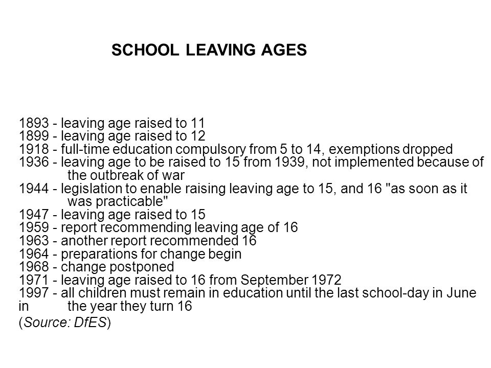 leaving age raised to leaving age raised to full-time education compulsory from 5 to 14, exemptions dropped leaving age to be raised to 15 from 1939, not implemented because of the outbreak of war legislation to enable raising leaving age to 15, and 16 as soon as it was practicable leaving age raised to report recommending leaving age of another report recommended preparations for change begin change postponed leaving age raised to 16 from September all children must remain in education until the last school-day in June in the year they turn 16 (Source: DfES) SCHOOL LEAVING AGES