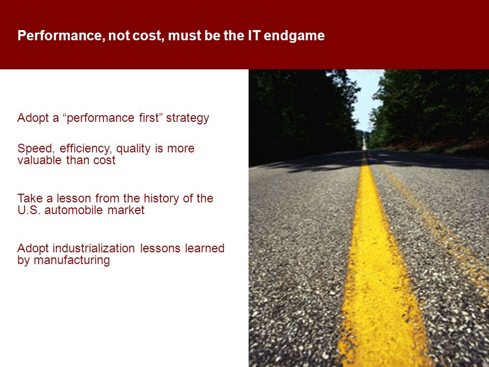 Performance, not cost, must be the IT endgame Adopt a performance first strategy Speed, efficiency, quality is more valuable than cost Take a lesson from the history of the U.S.