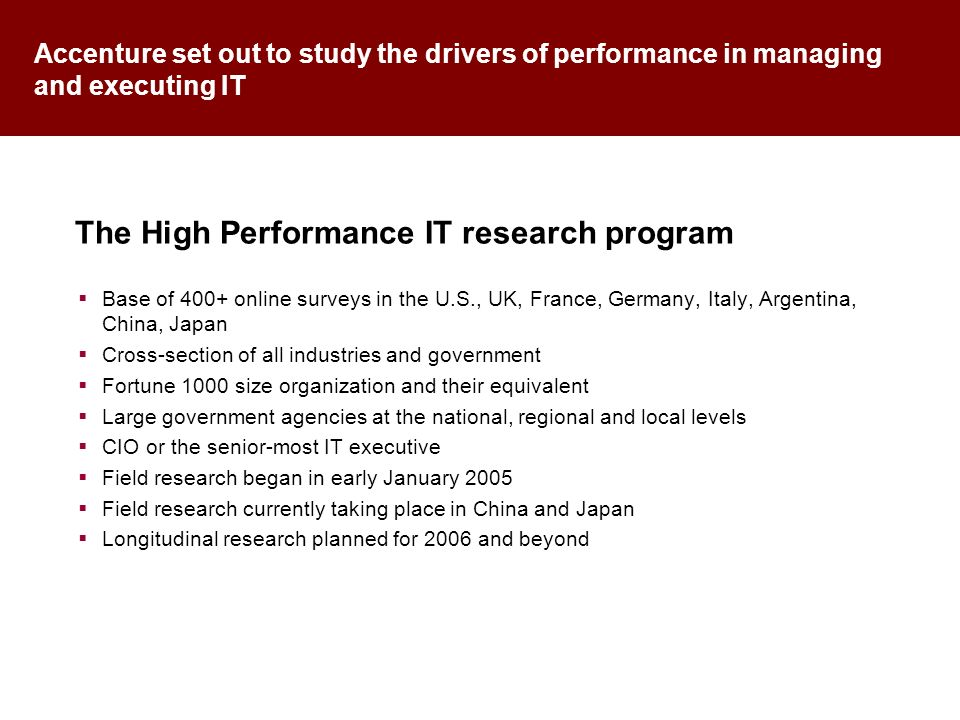 Accenture set out to study the drivers of performance in managing and executing IT Base of 400+ online surveys in the U.S., UK, France, Germany, Italy, Argentina, China, Japan Cross-section of all industries and government Fortune 1000 size organization and their equivalent Large government agencies at the national, regional and local levels CIO or the senior-most IT executive Field research began in early January 2005 Field research currently taking place in China and Japan Longitudinal research planned for 2006 and beyond The High Performance IT research program
