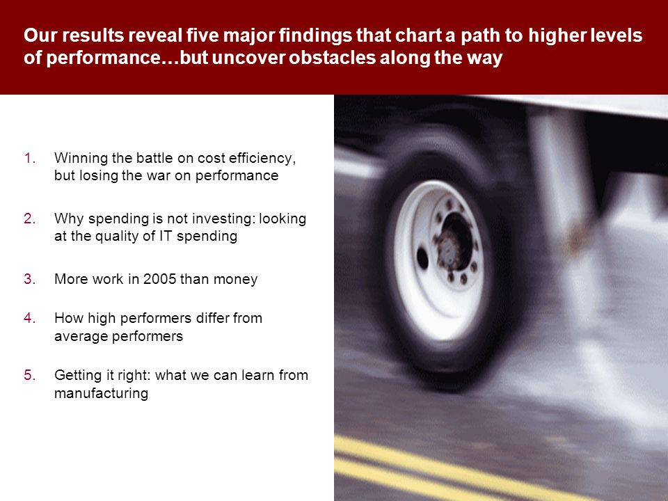 Our results reveal five major findings that chart a path to higher levels of performance…but uncover obstacles along the way 1.Winning the battle on cost efficiency, but losing the war on performance 2.Why spending is not investing: looking at the quality of IT spending 3.More work in 2005 than money 4.How high performers differ from average performers 5.Getting it right: what we can learn from manufacturing