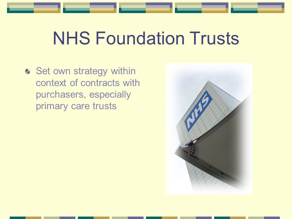 NHS Foundation Trusts Set own strategy within context of contracts with purchasers, especially primary care trusts