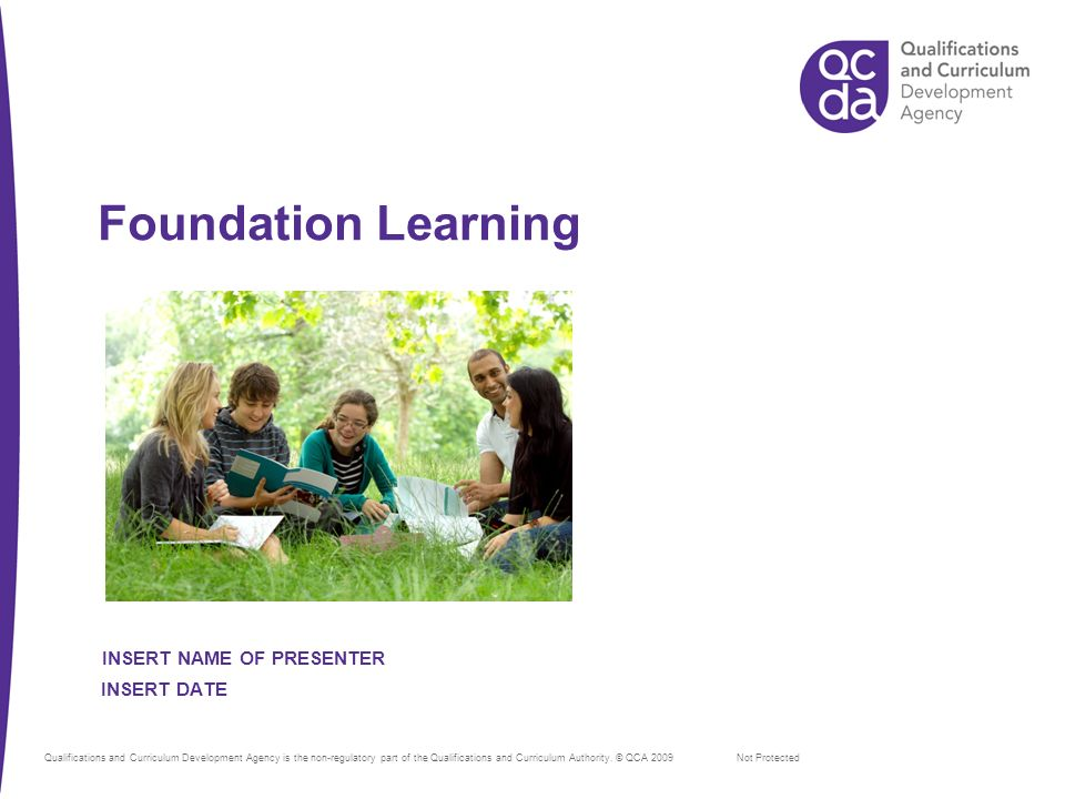 Foundation Learning Not Protected INSERT DATE INSERT NAME OF PRESENTER Qualifications and Curriculum Development Agency is the non-regulatory part of the Qualifications and Curriculum Authority.