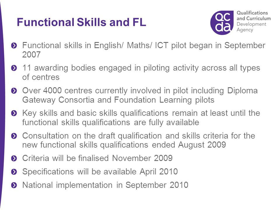 Functional skills in English/ Maths/ ICT pilot began in September 2007 11 awarding bodies engaged in piloting activity across all types of centres Over 4000 centres currently involved in pilot including Diploma Gateway Consortia and Foundation Learning pilots Key skills and basic skills qualifications remain at least until the functional skills qualifications are fully available Consultation on the draft qualification and skills criteria for the new functional skills qualifications ended August 2009 Criteria will be finalised November 2009 Specifications will be available April 2010 National implementation in September 2010 Functional Skills and FL
