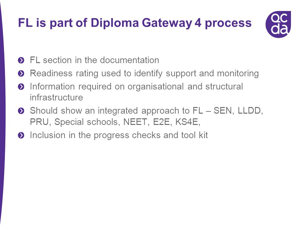 FL is part of Diploma Gateway 4 process FL section in the documentation Readiness rating used to identify support and monitoring Information required on organisational and structural infrastructure Should show an integrated approach to FL – SEN, LLDD, PRU, Special schools, NEET, E2E, KS4E, Inclusion in the progress checks and tool kit