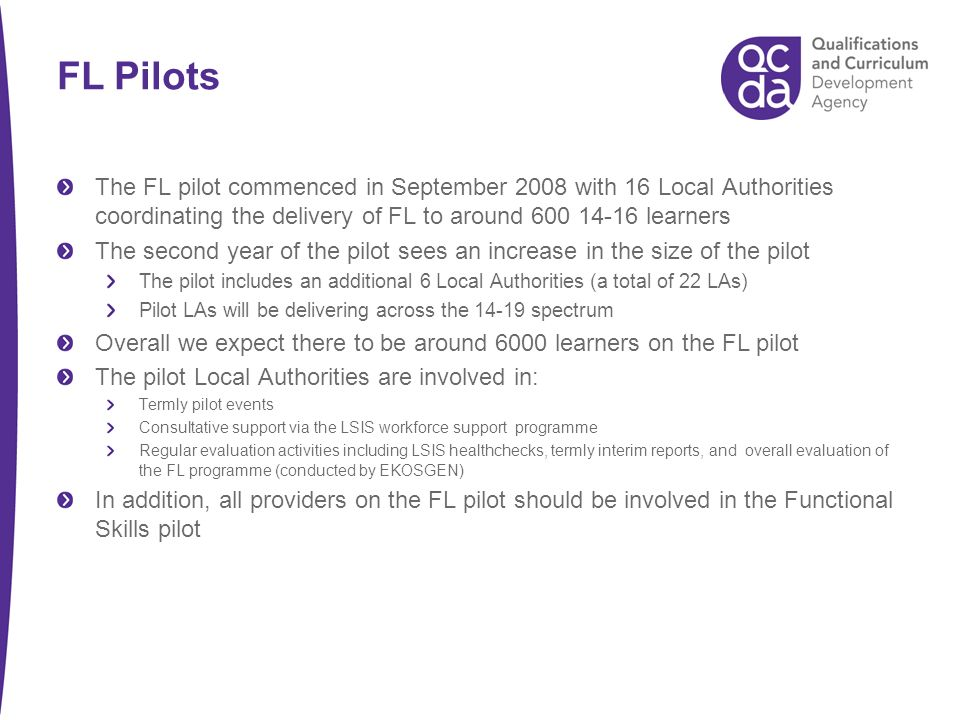 FL Pilots The FL pilot commenced in September 2008 with 16 Local Authorities coordinating the delivery of FL to around 600 14-16 learners The second year of the pilot sees an increase in the size of the pilot The pilot includes an additional 6 Local Authorities (a total of 22 LAs) Pilot LAs will be delivering across the 14-19 spectrum Overall we expect there to be around 6000 learners on the FL pilot The pilot Local Authorities are involved in: Termly pilot events Consultative support via the LSIS workforce support programme Regular evaluation activities including LSIS healthchecks, termly interim reports, and overall evaluation of the FL programme (conducted by EKOSGEN) In addition, all providers on the FL pilot should be involved in the Functional Skills pilot