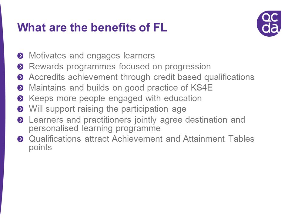 What are the benefits of FL Motivates and engages learners Rewards programmes focused on progression Accredits achievement through credit based qualifications Maintains and builds on good practice of KS4E Keeps more people engaged with education Will support raising the participation age Learners and practitioners jointly agree destination and personalised learning programme Qualifications attract Achievement and Attainment Tables points