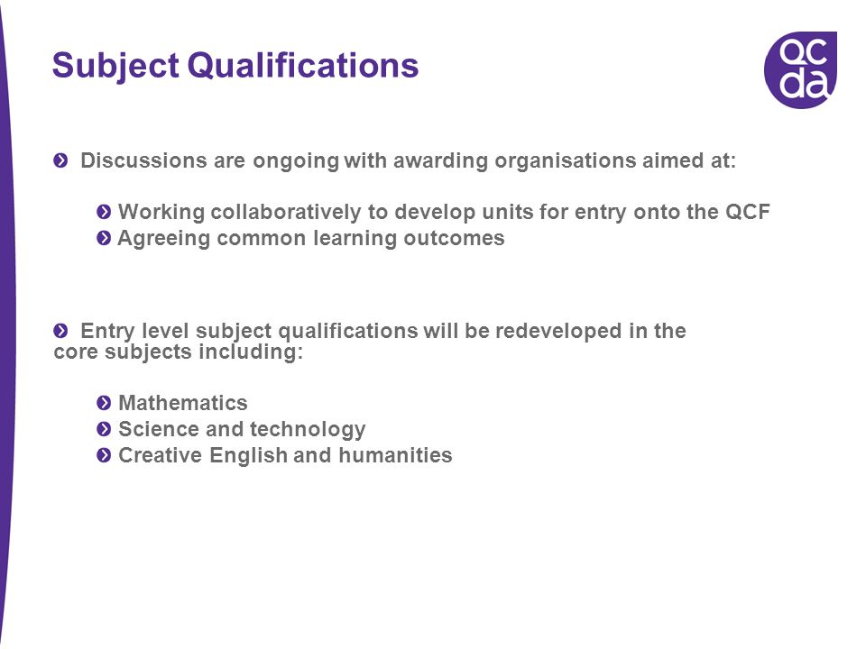 Subject Qualifications Discussions are ongoing with awarding organisations aimed at: Working collaboratively to develop units for entry onto the QCF Agreeing common learning outcomes Entry level subject qualifications will be redeveloped in the core subjects including: Mathematics Science and technology Creative English and humanities