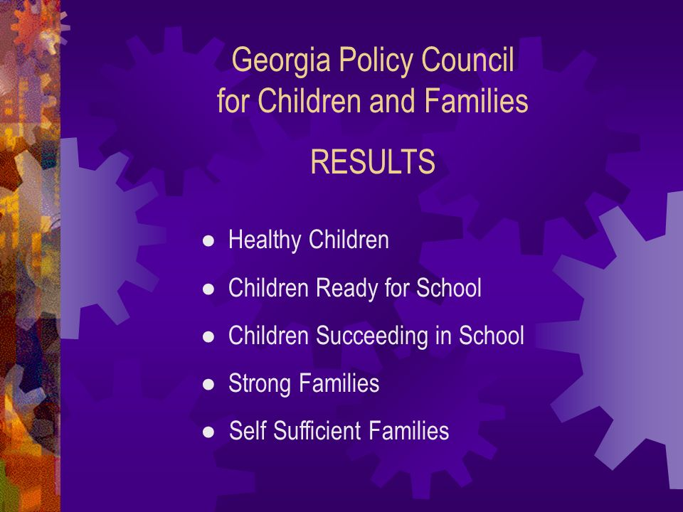 Georgia Policy Council for Children and Families RESULTS Healthy Children Children Ready for School Children Succeeding in School Strong Families Self Sufficient Families
