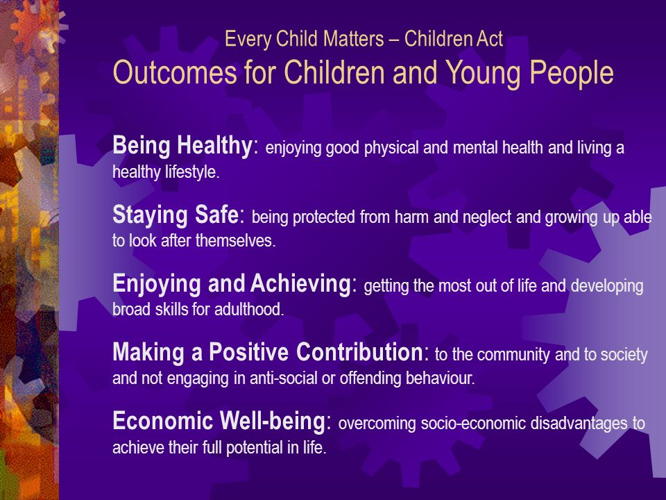 Every Child Matters – Children Act Outcomes for Children and Young People Being Healthy : enjoying good physical and mental health and living a healthy lifestyle.