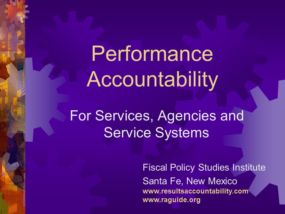 Performance Accountability For Services, Agencies and Service Systems Fiscal Policy Studies Institute Santa Fe, New Mexico