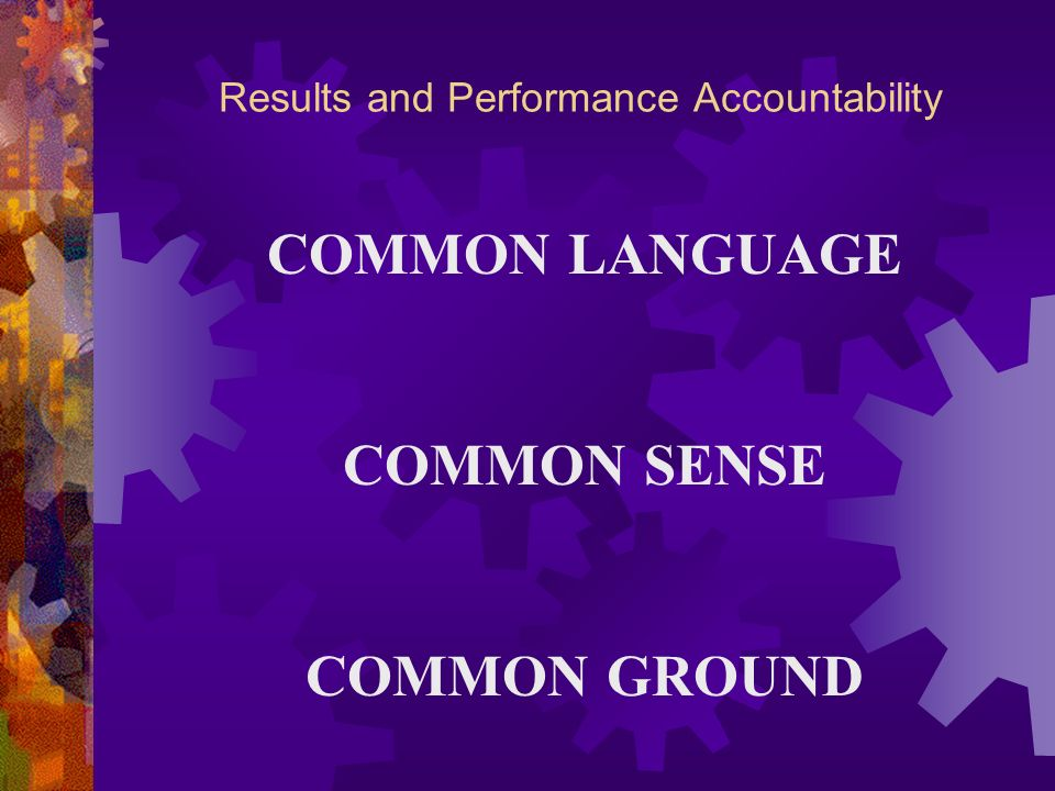 Results and Performance Accountability COMMON LANGUAGE COMMON SENSE COMMON GROUND