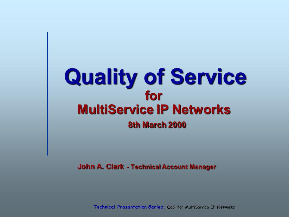 Technical Presentation Series: QoS for MultiService IP Networks Quality of Service for MultiService IP Networks 8th March 2000 Quality of Service for MultiService IP Networks 8th March 2000 John A.