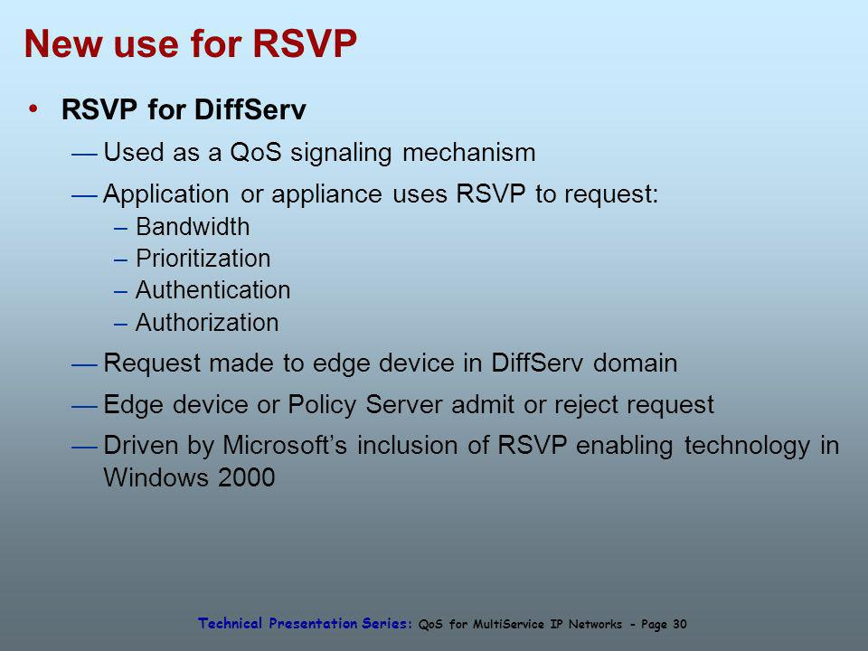 Technical Presentation Series: QoS for MultiService IP Networks - Page 30 New use for RSVP RSVP for DiffServ Used as a QoS signaling mechanism Application or appliance uses RSVP to request: –Bandwidth –Prioritization –Authentication –Authorization Request made to edge device in DiffServ domain Edge device or Policy Server admit or reject request Driven by Microsofts inclusion of RSVP enabling technology in Windows 2000