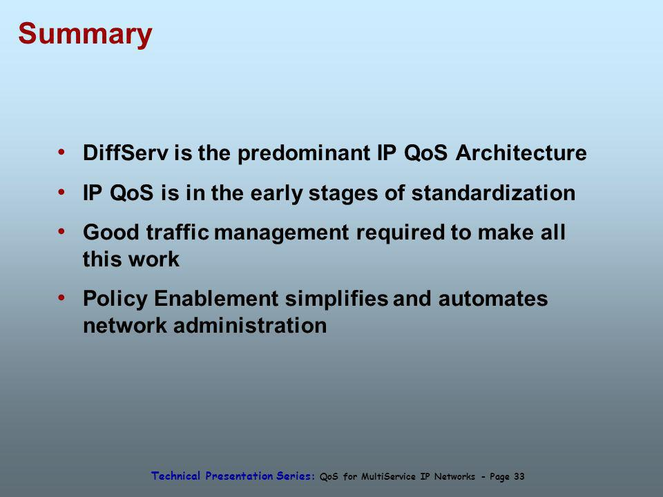 Technical Presentation Series: QoS for MultiService IP Networks - Page 33 Summary DiffServ is the predominant IP QoS Architecture IP QoS is in the early stages of standardization Good traffic management required to make all this work Policy Enablement simplifies and automates network administration
