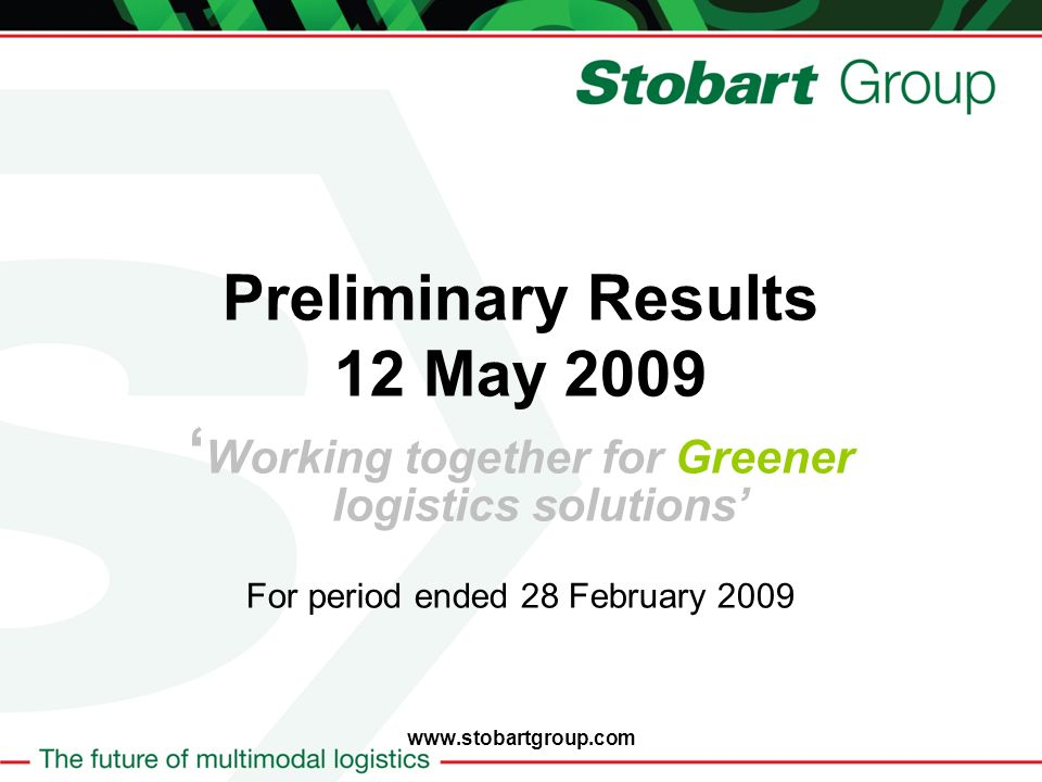 Preliminary Results 12 May 2009 Working together for Greener logistics solutions For period ended 28 February 2009 www.stobartgroup.com