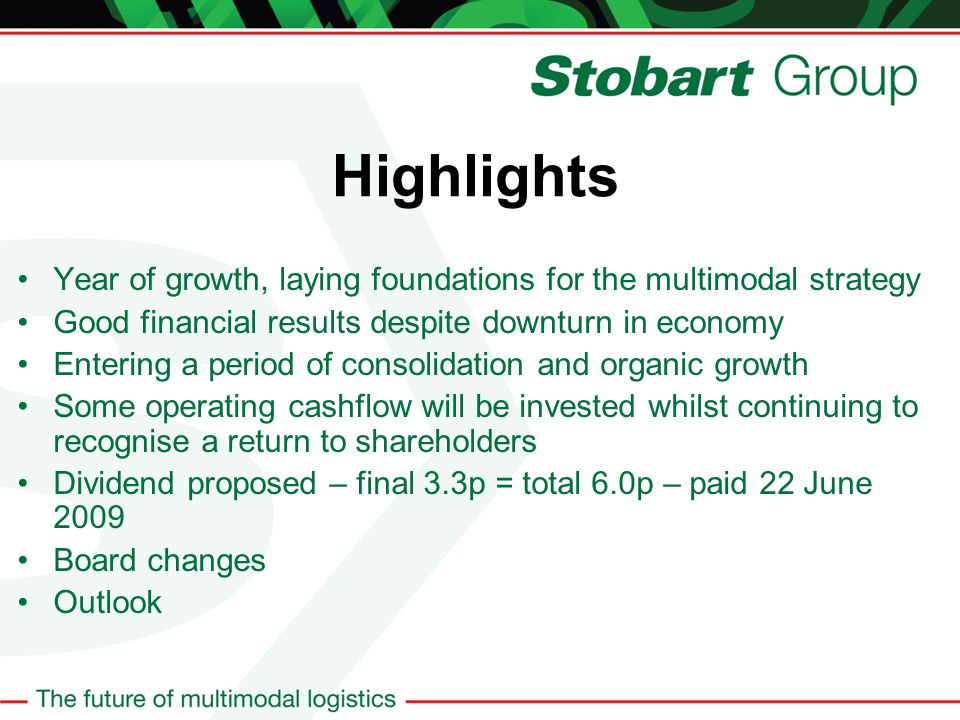 Highlights Year of growth, laying foundations for the multimodal strategy Good financial results despite downturn in economy Entering a period of consolidation and organic growth Some operating cashflow will be invested whilst continuing to recognise a return to shareholders Dividend proposed – final 3.3p = total 6.0p – paid 22 June 2009 Board changes Outlook