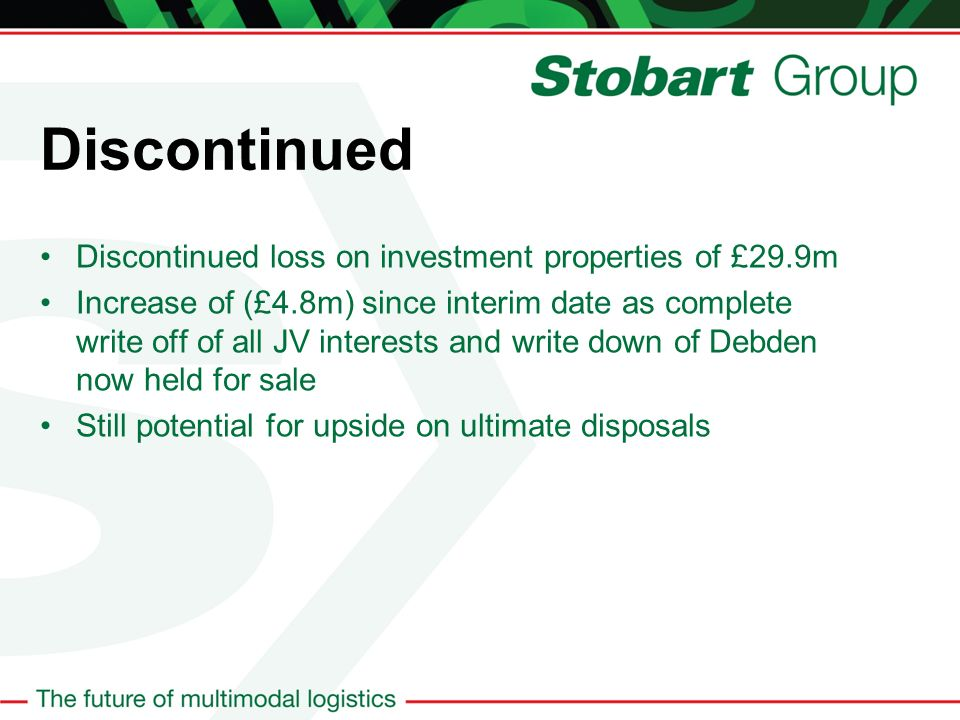 Discontinued Discontinued loss on investment properties of £29.9m Increase of (£4.8m) since interim date as complete write off of all JV interests and write down of Debden now held for sale Still potential for upside on ultimate disposals