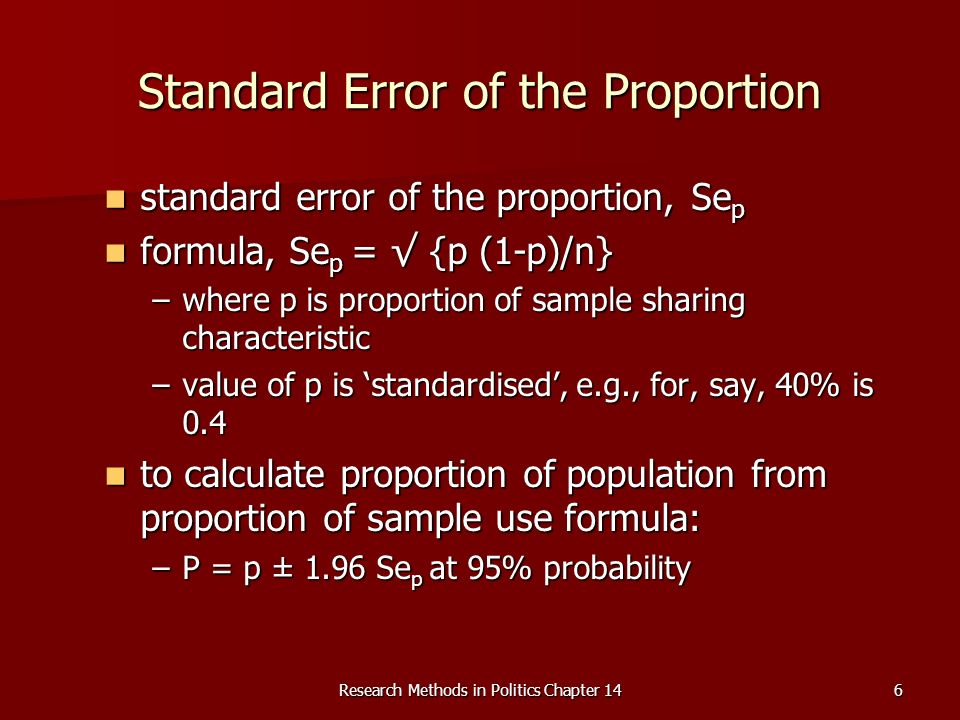 Research Methods in Politics Chapter 146 Standard Error of the Proportion standard error of the proportion, Se p standard error of the proportion, Se p formula, Se p = {p (1-p)/n} formula, Se p = {p (1-p)/n} –where p is proportion of sample sharing characteristic –value of p is standardised, e.g., for, say, 40% is 0.4 to calculate proportion of population from proportion of sample use formula: to calculate proportion of population from proportion of sample use formula: –P = p ± 1.96 Se p at 95% probability