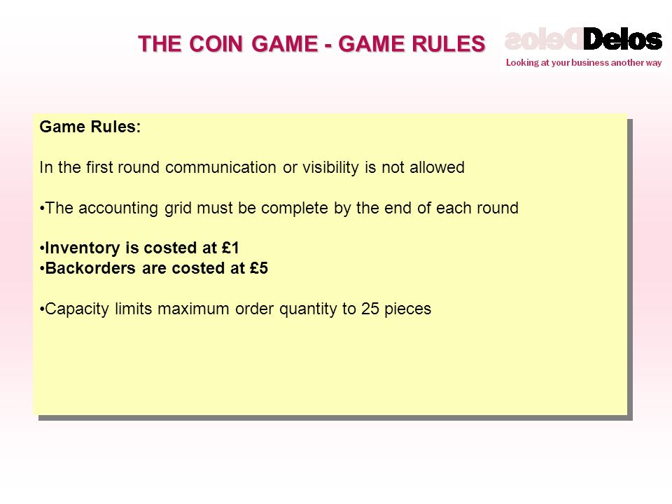 THE COIN GAME - GAME RULES Game Rules: In the first round communication or visibility is not allowed The accounting grid must be complete by the end of each round Inventory is costed at £1 Backorders are costed at £5 Capacity limits maximum order quantity to 25 pieces Game Rules: In the first round communication or visibility is not allowed The accounting grid must be complete by the end of each round Inventory is costed at £1 Backorders are costed at £5 Capacity limits maximum order quantity to 25 pieces