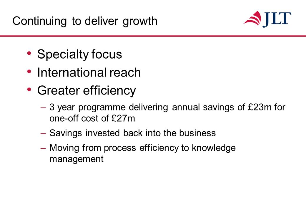 Continuing to deliver growth Specialty focus International reach –Today a leading international broker network –Increasing exposure to faster growing economies –Accessing growing number of capital markets –Internationalisation of Employee Benefits –Expanded international presence