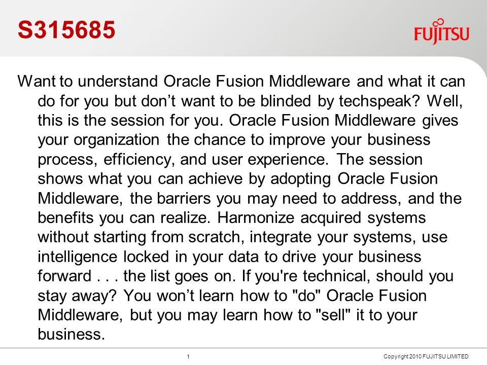 S Copyright 2010 FUJITSU LIMITED Want to understand Oracle Fusion Middleware and what it can do for you but dont want to be blinded by techspeak.