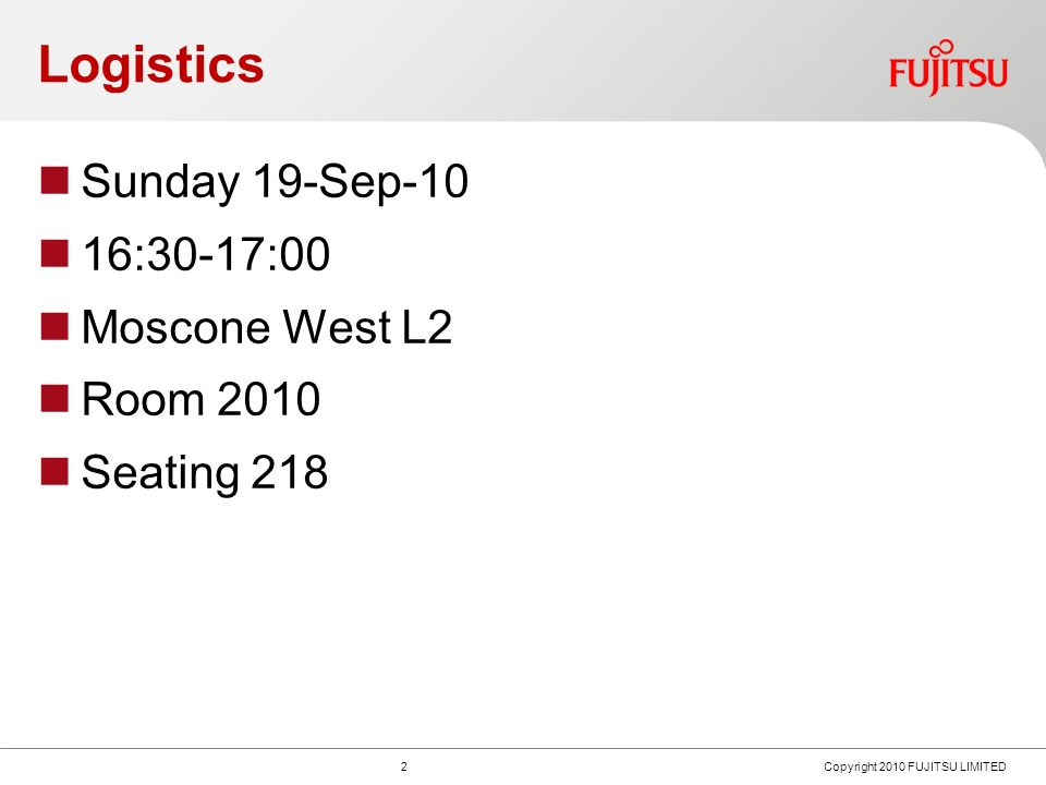 Logistics Sunday 19-Sep-10 16:30-17:00 Moscone West L2 Room 2010 Seating Copyright 2010 FUJITSU LIMITED