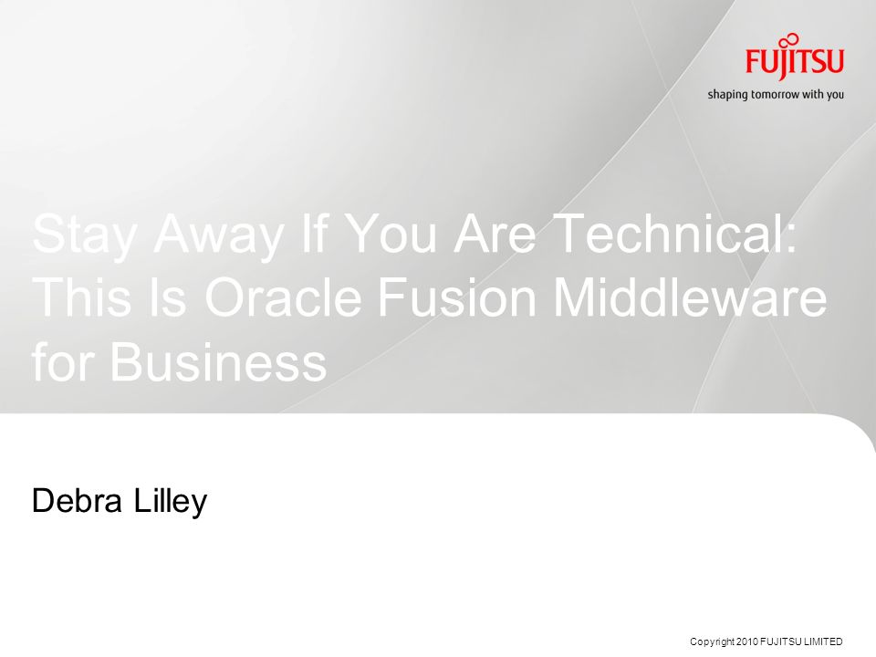 Stay Away If You Are Technical: This Is Oracle Fusion Middleware for Business Copyright 2010 FUJITSU LIMITED Debra Lilley