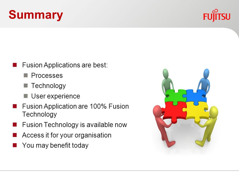Summary Fusion Applications are best: Processes Technology User experience Fusion Application are 100% Fusion Technology Fusion Technology is available now Access it for your organisation You may benefit today