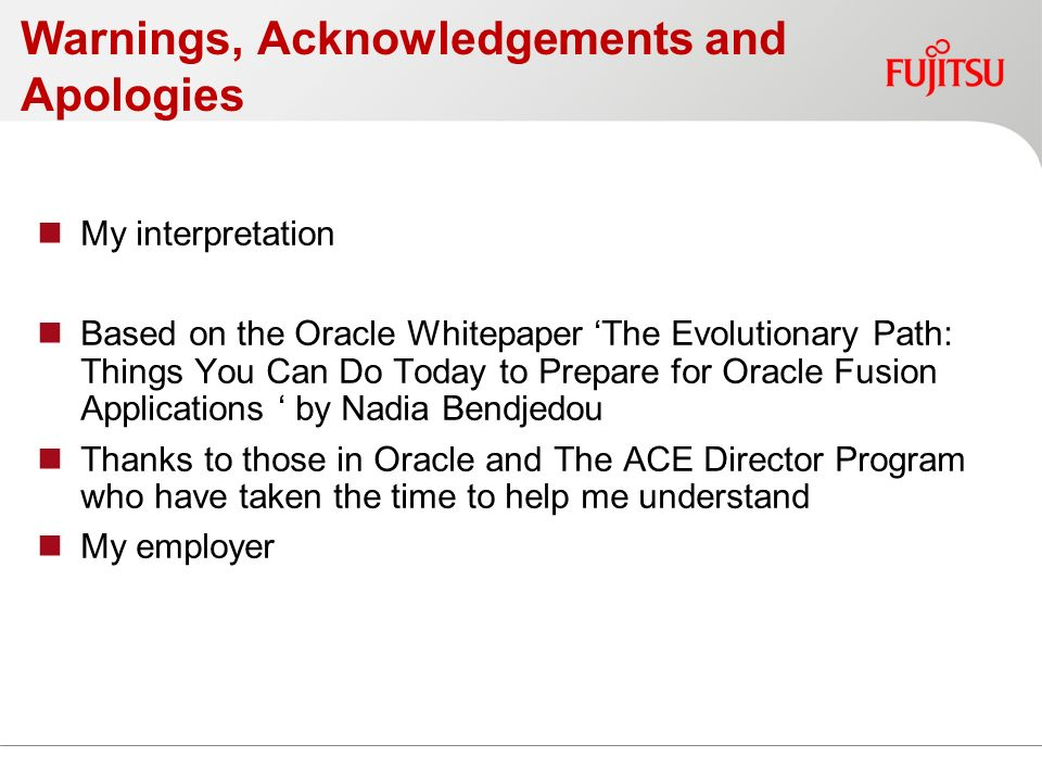 Warnings, Acknowledgements and Apologies My interpretation Based on the Oracle Whitepaper The Evolutionary Path: Things You Can Do Today to Prepare for Oracle Fusion Applications by Nadia Bendjedou Thanks to those in Oracle and The ACE Director Program who have taken the time to help me understand My employer