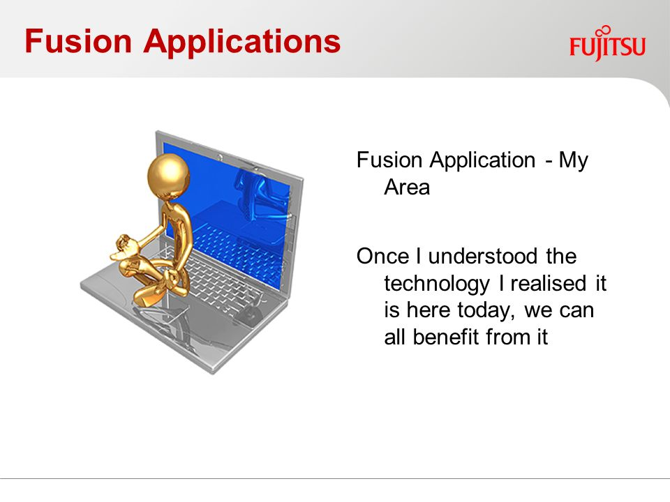 Fusion Applications Fusion Application - My Area Once I understood the technology I realised it is here today, we can all benefit from it