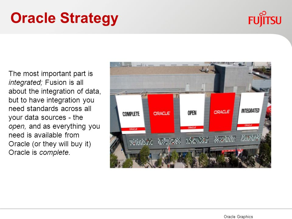 Oracle Strategy Oracle Graphics The most important part is integrated; Fusion is all about the integration of data, but to have integration you need standards across all your data sources - the open, and as everything you need is available from Oracle (or they will buy it) Oracle is complete.