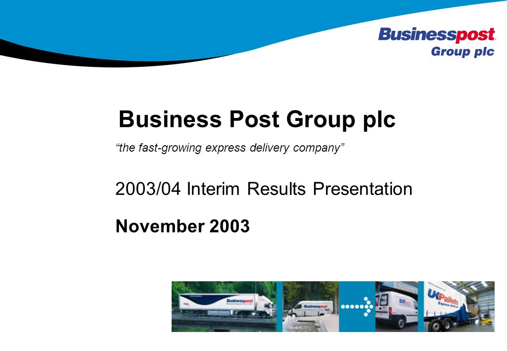 1 the fast-growing express delivery company November /04 Interim Results Presentation Business Post Group plc 1