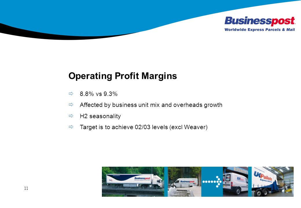 11 Operating Profit Margins 8.8% vs 9.3% Affected by business unit mix and overheads growth H2 seasonality Target is to achieve 02/03 levels (excl Weaver)