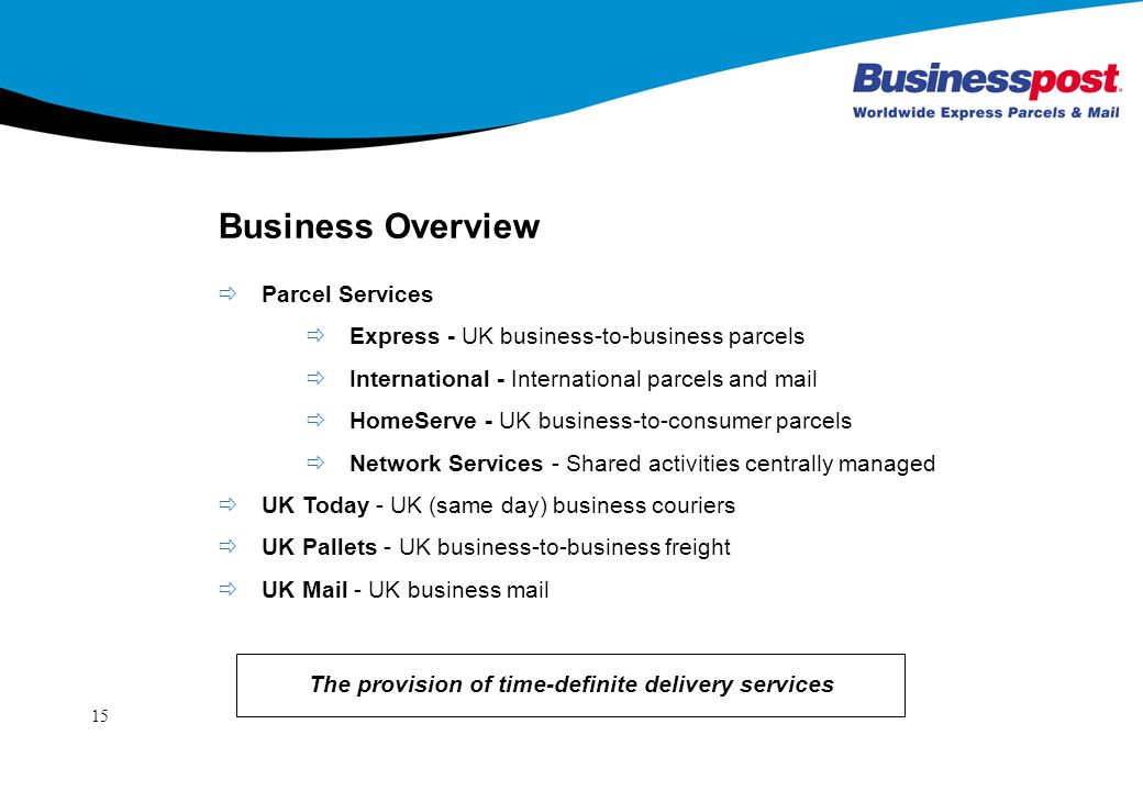 15 Business Overview Parcel Services Express - UK business-to-business parcels International - International parcels and mail HomeServe - UK business-to-consumer parcels Network Services - Shared activities centrally managed UK Today - UK (same day) business couriers UK Pallets - UK business-to-business freight UK Mail - UK business mail The provision of time-definite delivery services