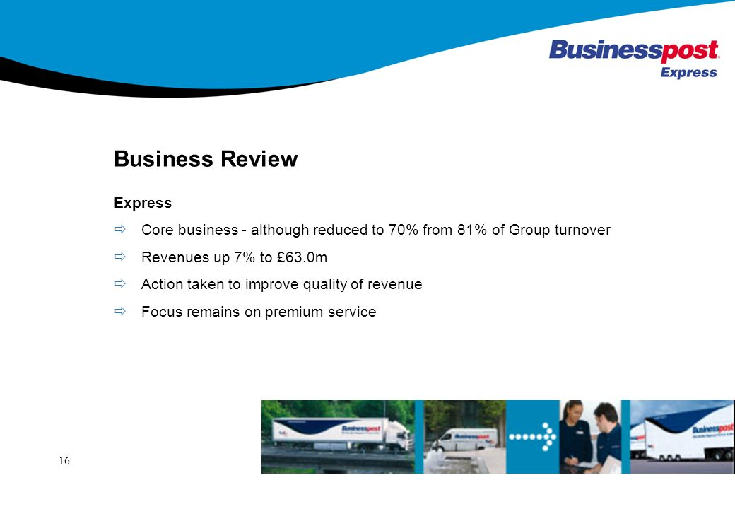 16 Business Review Express Core business - although reduced to 70% from 81% of Group turnover Revenues up 7% to £63.0m Action taken to improve quality of revenue Focus remains on premium service