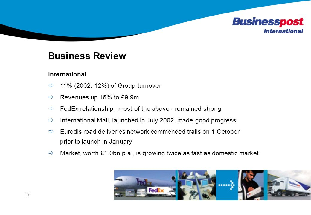 17 Business Review International 11% (2002: 12%) of Group turnover Revenues up 16% to £9.9m FedEx relationship - most of the above - remained strong International Mail, launched in July 2002, made good progress Eurodis road deliveries network commenced trails on 1 October prior to launch in January Market, worth £1.0bn p.a., is growing twice as fast as domestic market