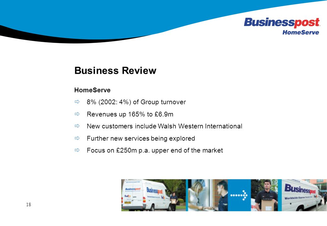 18 Business Review HomeServe 8% (2002: 4%) of Group turnover Revenues up 165% to £6.9m New customers include Walsh Western International Further new services being explored Focus on £250m p.a.