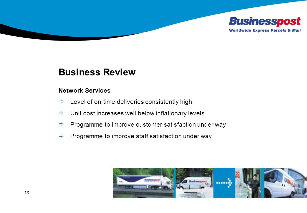 19 Business Review Network Services Level of on-time deliveries consistently high Unit cost increases well below inflationary levels Programme to improve customer satisfaction under way Programme to improve staff satisfaction under way
