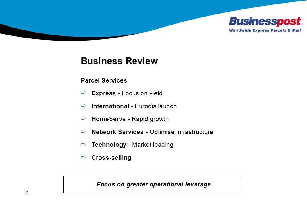 21 Business Review Focus on greater operational leverage Express - Focus on yield International - Eurodis launch HomeServe - Rapid growth Network Services - Optimise infrastructure Technology - Market leading Cross-selling Parcel Services