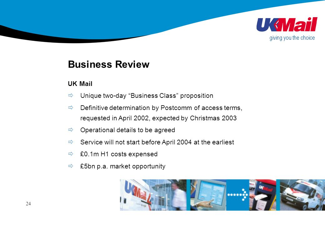 24 Business Review UK Mail giving you the choice Unique two-day Business Class proposition Definitive determination by Postcomm of access terms, requested in April 2002, expected by Christmas 2003 Operational details to be agreed Service will not start before April 2004 at the earliest £0.1m H1 costs expensed £5bn p.a.