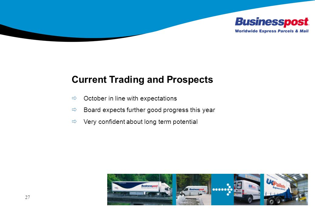 27 Current Trading and Prospects October in line with expectations Board expects further good progress this year Very confident about long term potential