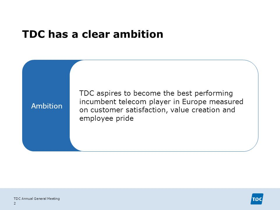 TDC Annual General Meeting 2 TDC has a clear ambition Ambition TDC aspires to become the best performing incumbent telecom player in Europe measured on customer satisfaction, value creation and employee pride