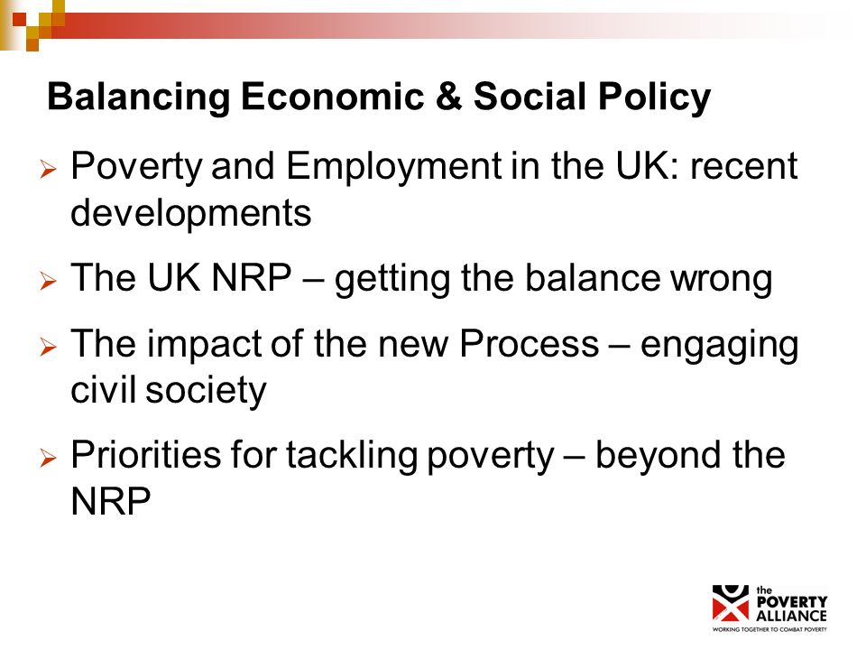 Balancing Economic & Social Policy Poverty and Employment in the UK: recent developments The UK NRP – getting the balance wrong The impact of the new Process – engaging civil society Priorities for tackling poverty – beyond the NRP