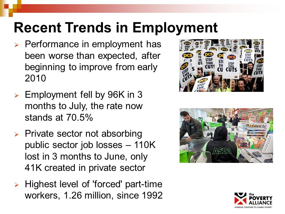 Recent Trends in Employment Performance in employment has been worse than expected, after beginning to improve from early 2010 Employment fell by 96K in 3 months to July, the rate now stands at 70.5% Private sector not absorbing public sector job losses – 110K lost in 3 months to June, only 41K created in private sector Highest level of forced part-time workers, 1.26 million, since 1992
