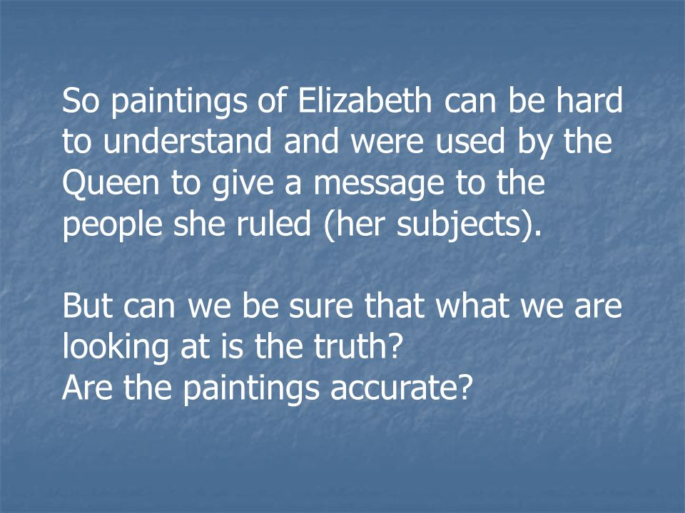 So paintings of Elizabeth can be hard to understand and were used by the Queen to give a message to the people she ruled (her subjects).